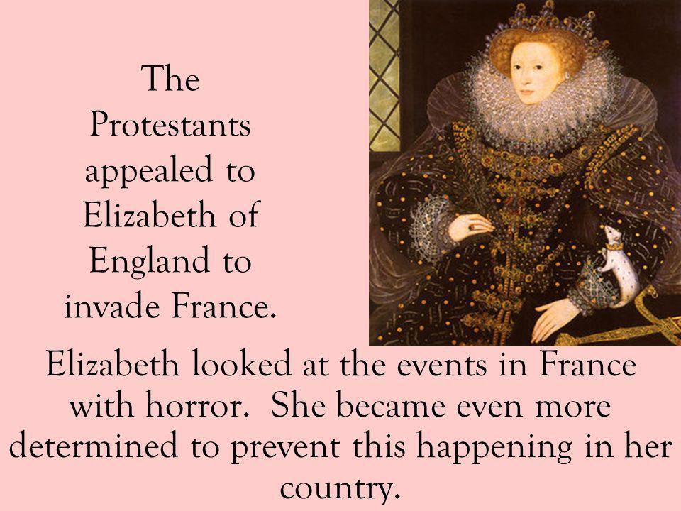The Protestants appealed to Elizabeth of England to invade France.