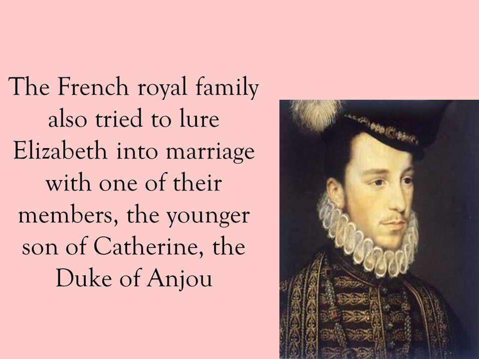 The French royal family also tried to lure Elizabeth into marriage with one of their members, the younger son of Catherine, the Duke of Anjou