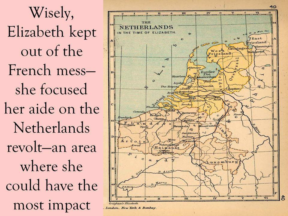Wisely, Elizabeth kept out of the French mess—she focused her aide on the Netherlands revolt—an area where she could have the most impact