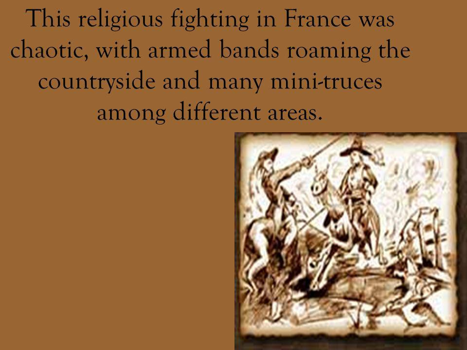 This religious fighting in France was chaotic, with armed bands roaming the countryside and many mini-truces among different areas.
