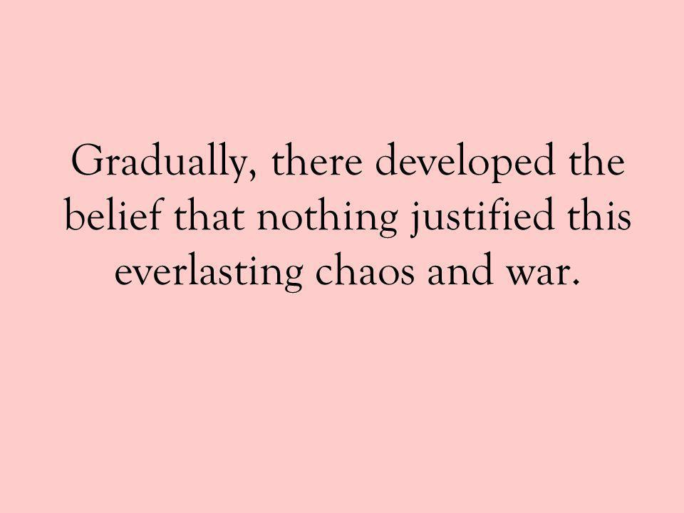 Gradually, there developed the belief that nothing justified this everlasting chaos and war.