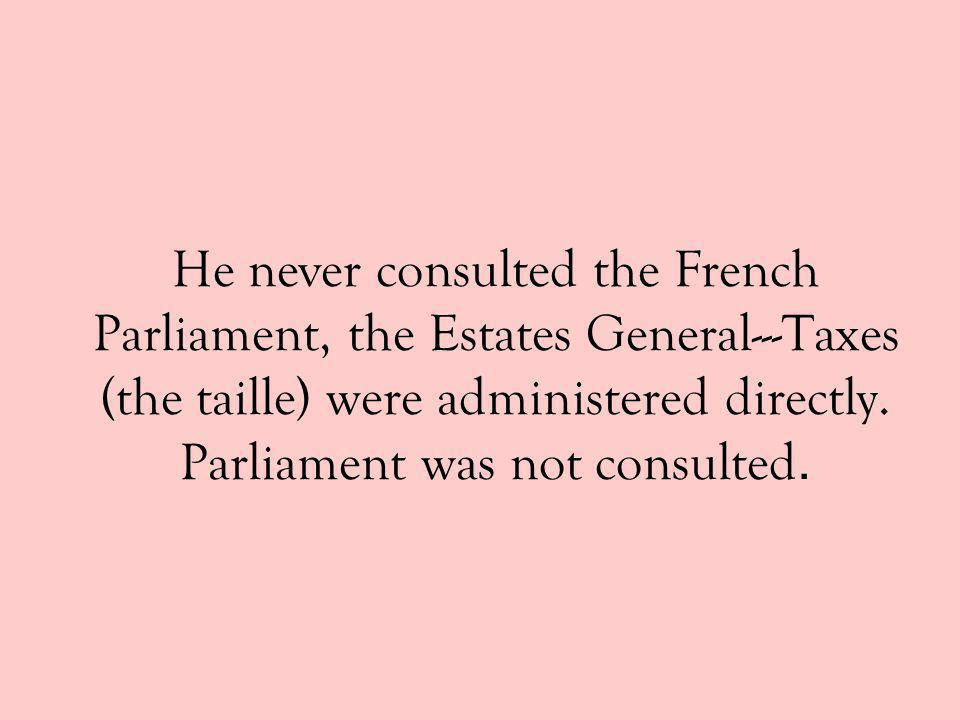 He never consulted the French Parliament, the Estates General---Taxes (the taille) were administered directly.