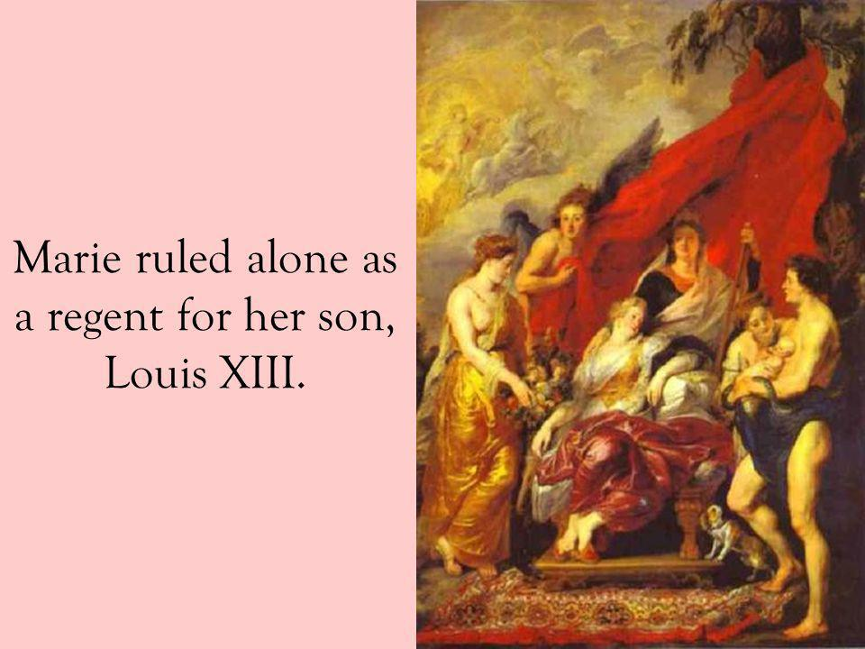 Marie ruled alone as a regent for her son, Louis XIII.