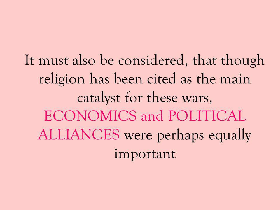 It must also be considered, that though religion has been cited as the main catalyst for these wars, ECONOMICS and POLITICAL ALLIANCES were perhaps equally important