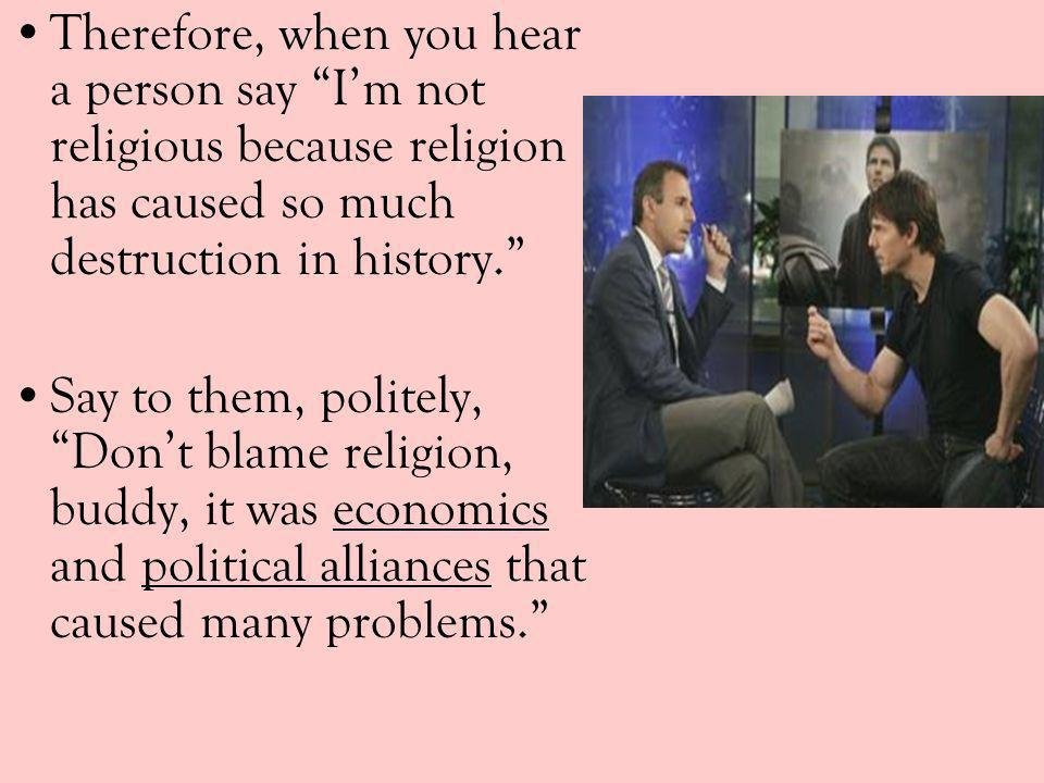 Therefore, when you hear a person say I'm not religious because religion has caused so much destruction in history.