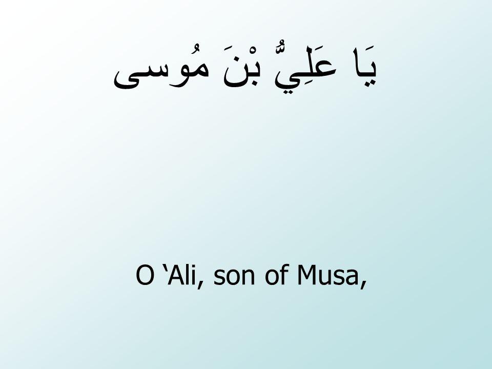 يَا عَلِيُّ بْنَ مُوسى O 'Ali, son of Musa,