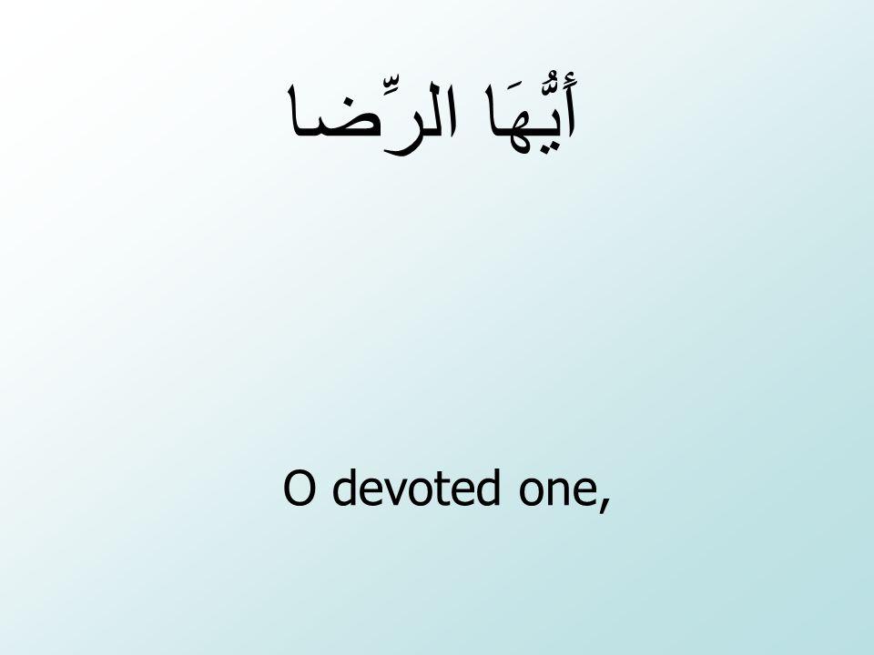 أَيُّهَا الرِّضا O devoted one,