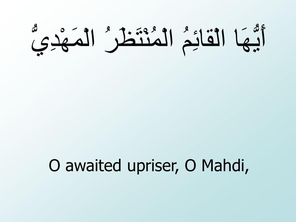 O awaited upriser, O Mahdi,