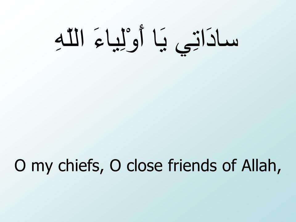 O my chiefs, O close friends of Allah,