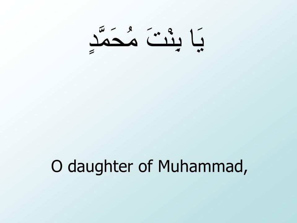يَا بِنْتَ مُحَمَّدٍ O daughter of Muhammad,