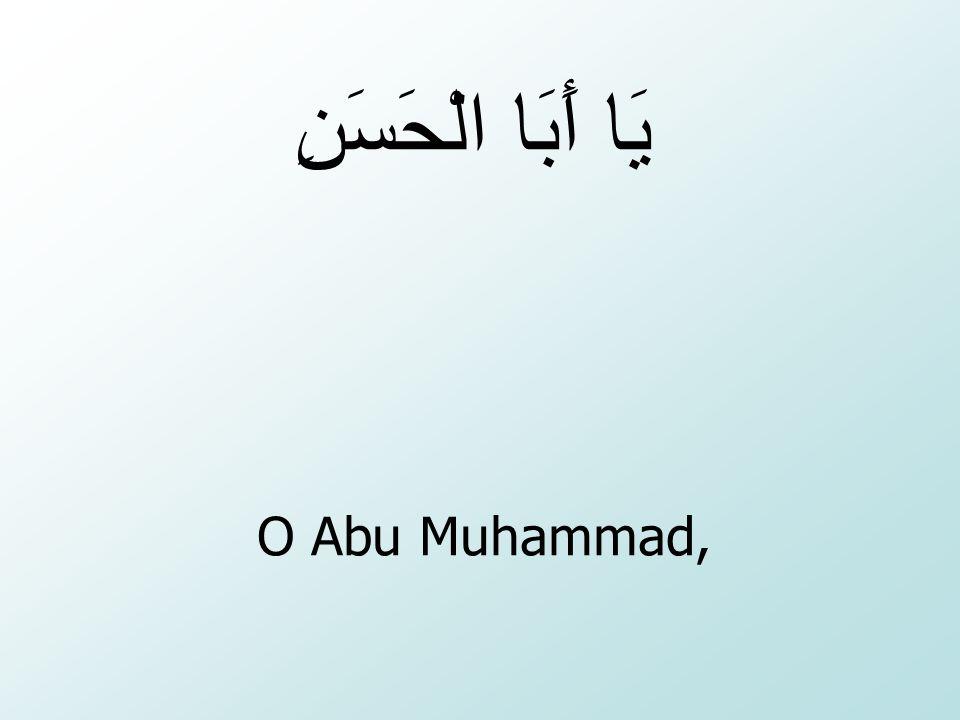 يَا أَبَا الْحَسَنِ O Abu Muhammad,