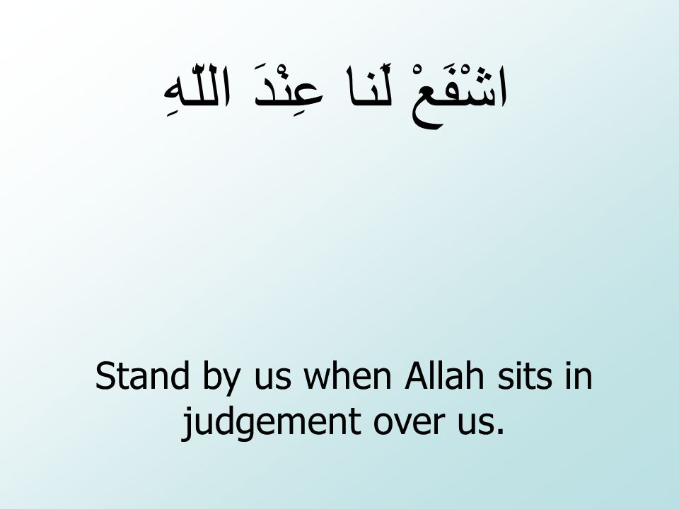 Stand by us when Allah sits in judgement over us.