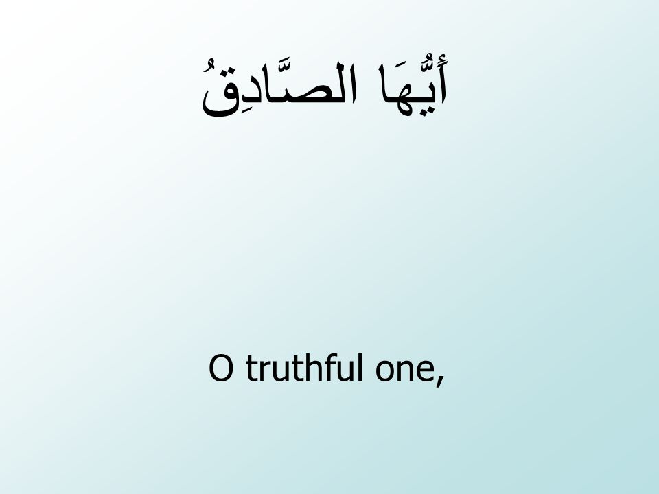 أَيُّهَا الصَّادِقُ O truthful one,