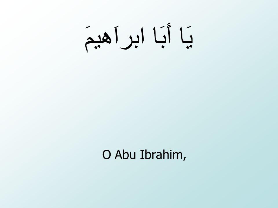 يَا أَبَا ابراَهيمَ O Abu Ibrahim,