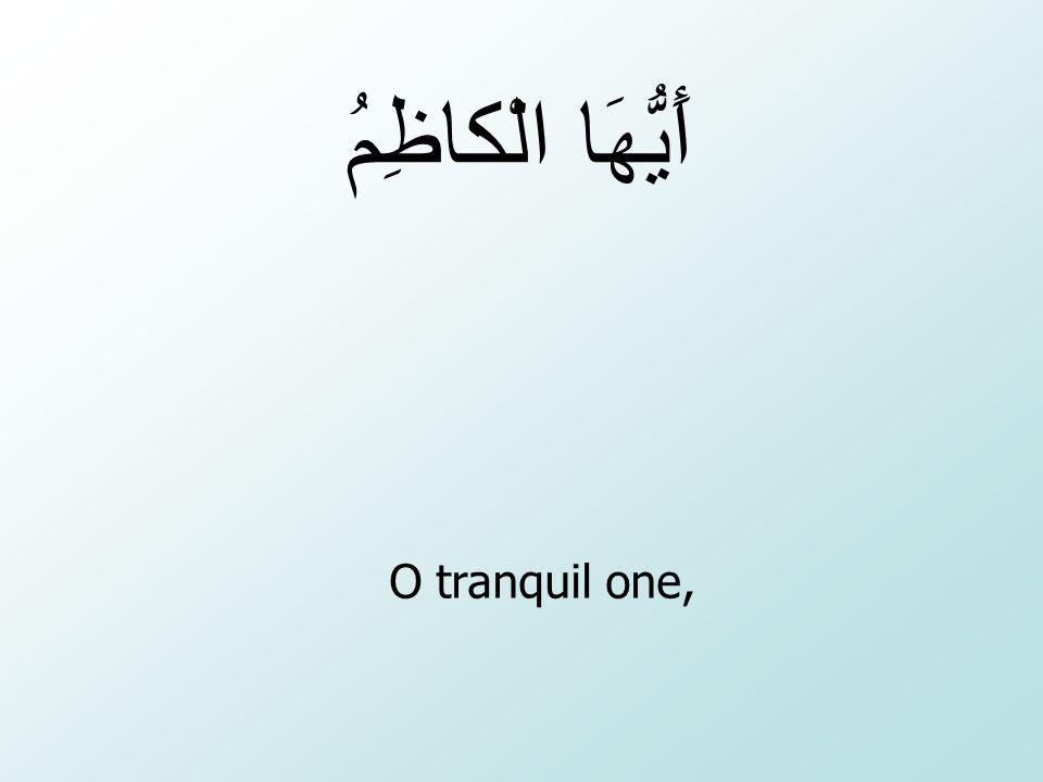 أَيُّهَا الْكاظِمُ O tranquil one,