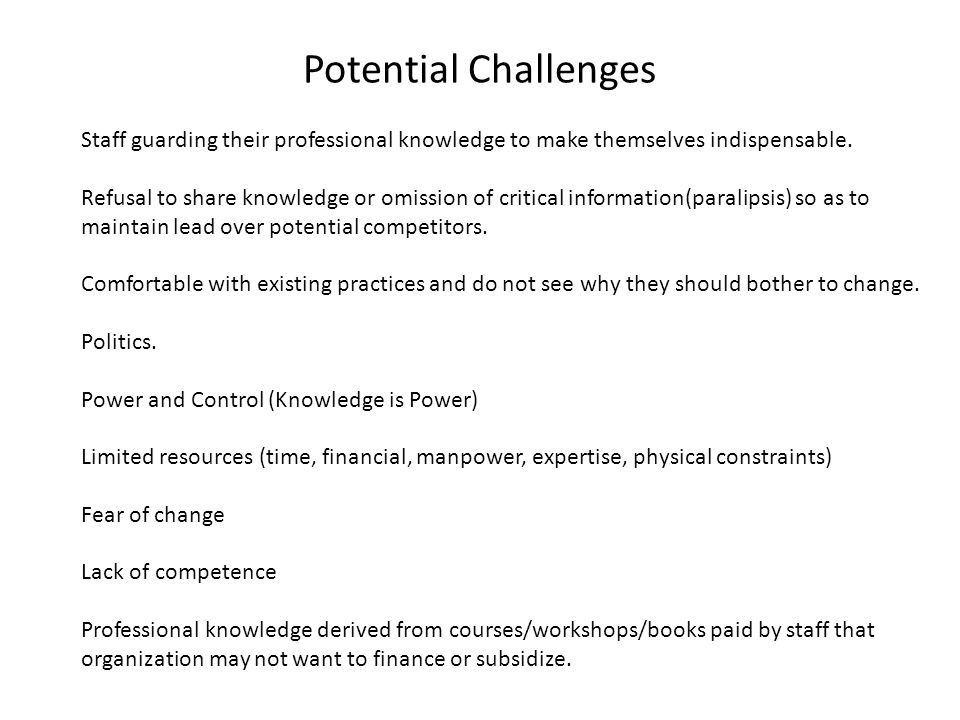 Potential Challenges Staff guarding their professional knowledge to make themselves indispensable.