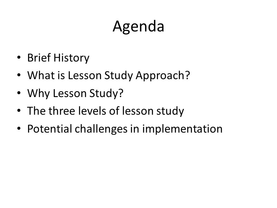 Agenda Brief History What is Lesson Study Approach Why Lesson Study