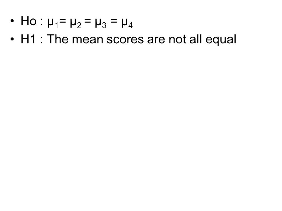 Ho : μ1= μ2 = μ3 = μ4 H1 : The mean scores are not all equal