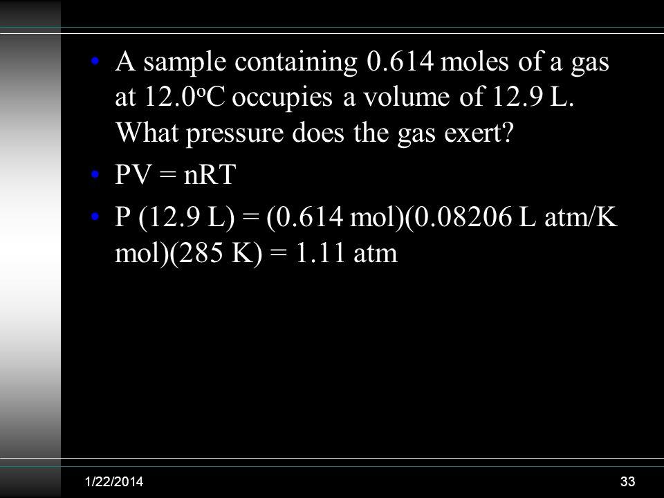 P (12.9 L) = (0.614 mol)(0.08206 L atm/K mol)(285 K) = 1.11 atm
