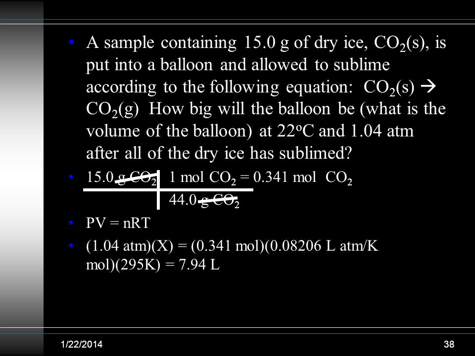 A sample containing 15.0 g of dry ice, CO2(s), is put into a balloon and allowed to sublime according to the following equation: CO2(s)  CO2(g) How big will the balloon be (what is the volume of the balloon) at 22oC and 1.04 atm after all of the dry ice has sublimed