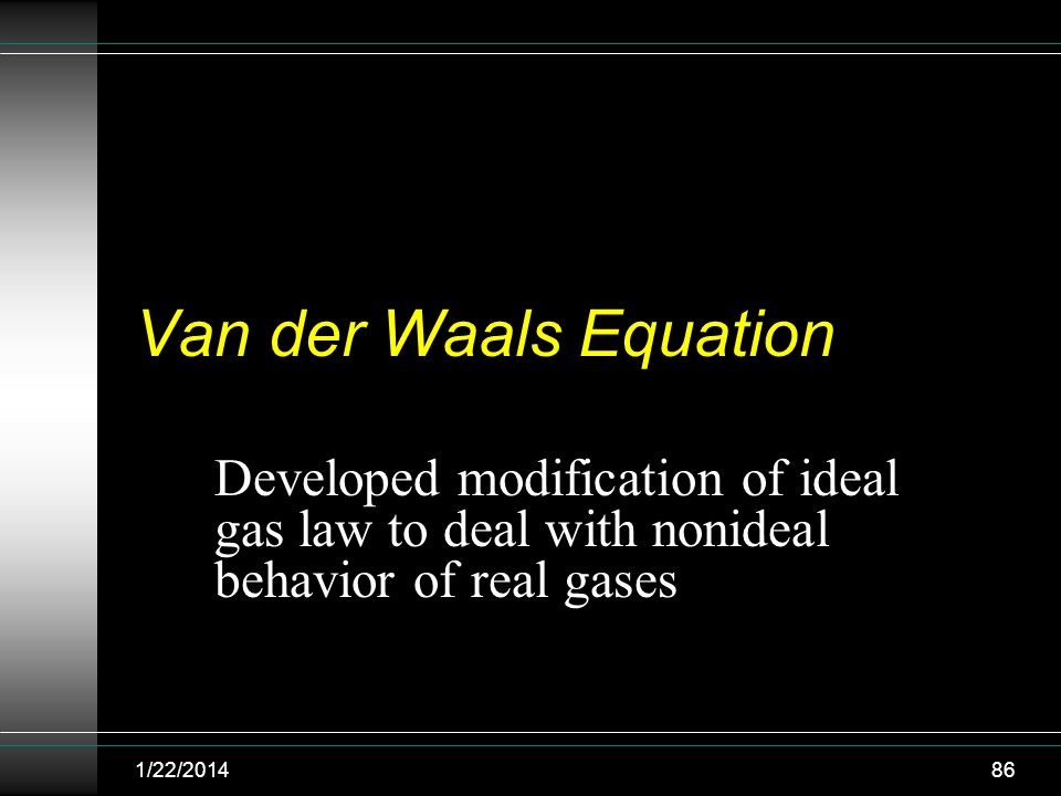 Van der Waals Equation Developed modification of ideal gas law to deal with nonideal behavior of real gases.