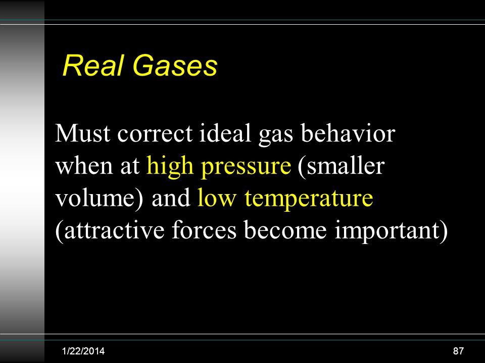 Real Gases Must correct ideal gas behavior when at high pressure (smaller volume) and low temperature (attractive forces become important)
