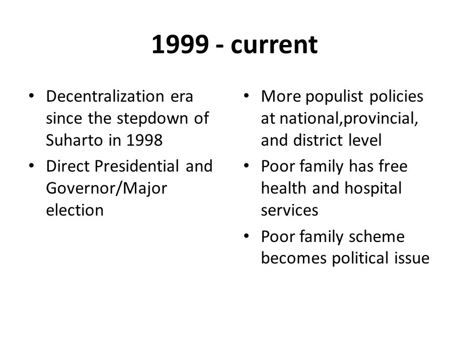1999 - current Decentralization era since the stepdown of Suharto in 1998. Direct Presidential and Governor/Major election.