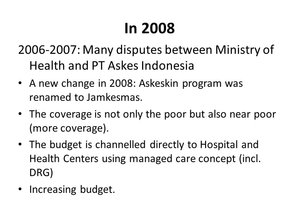 In 2008 2006-2007: Many disputes between Ministry of Health and PT Askes Indonesia. A new change in 2008: Askeskin program was renamed to Jamkesmas.
