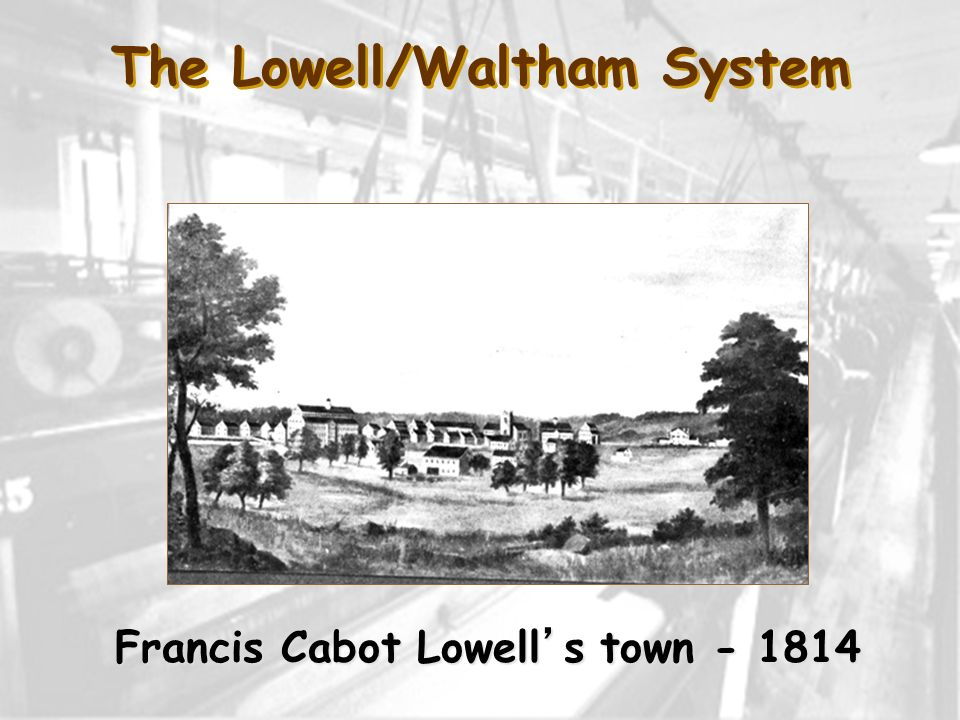 The Lowell/Waltham System Francis Cabot Lowell's town - 1814