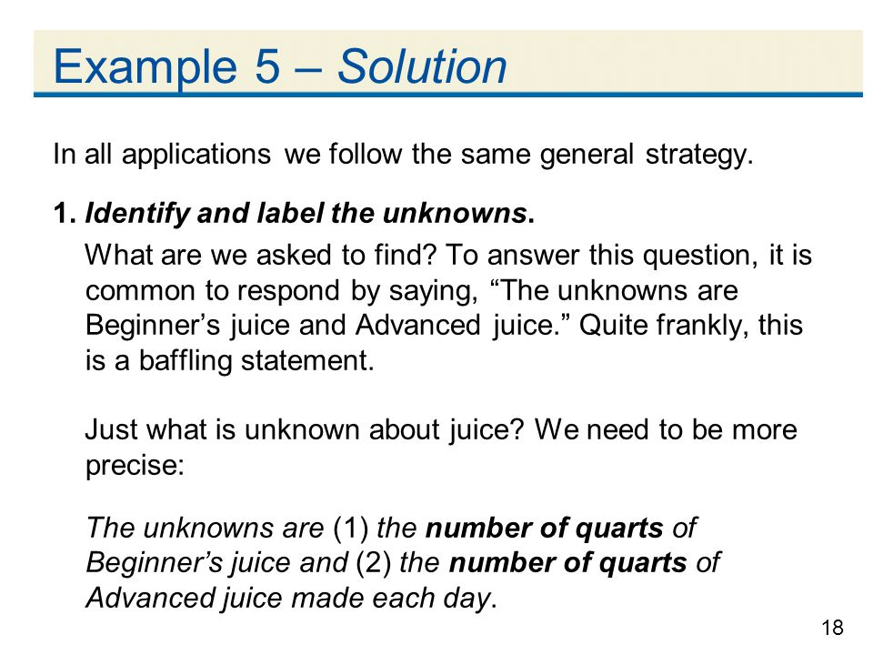 Example 5 – Solution In all applications we follow the same general strategy. 1. Identify and label the unknowns.