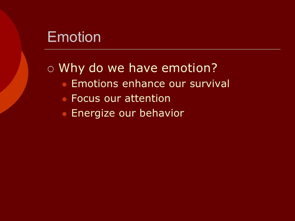 Emotion Why do we have emotion Emotions enhance our survival