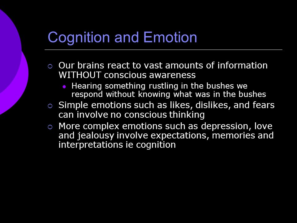 Cognition and Emotion Our brains react to vast amounts of information WITHOUT conscious awareness.