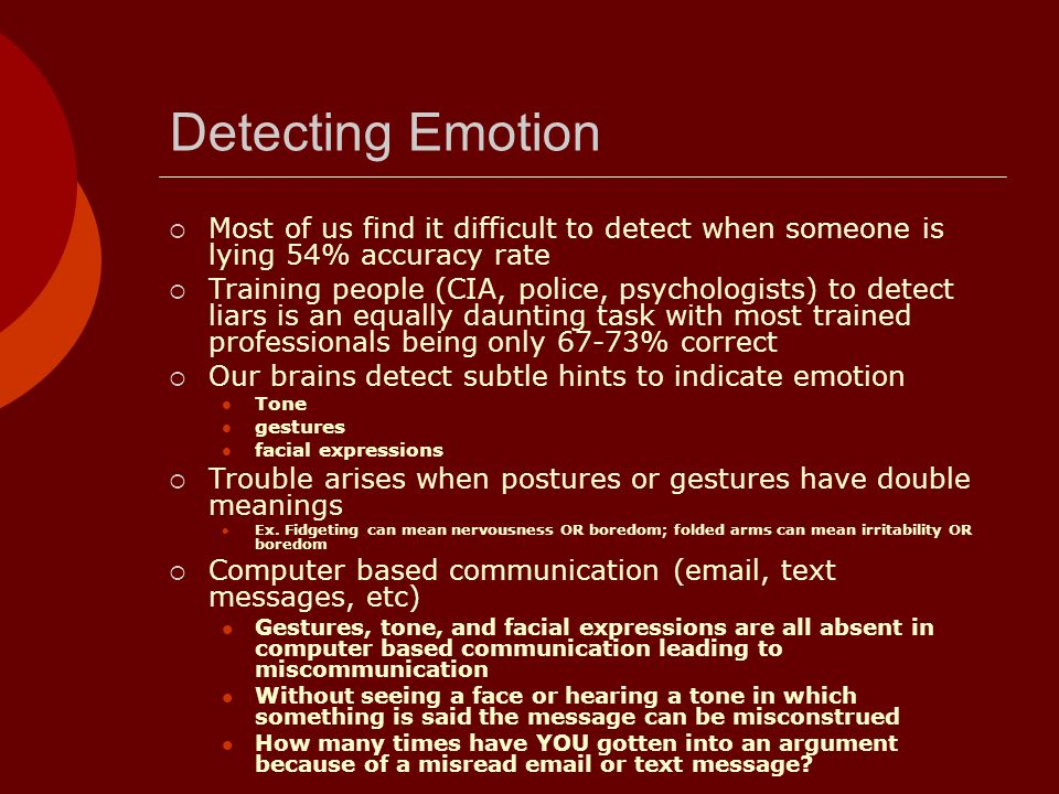 Detecting Emotion Most of us find it difficult to detect when someone is lying 54% accuracy rate.