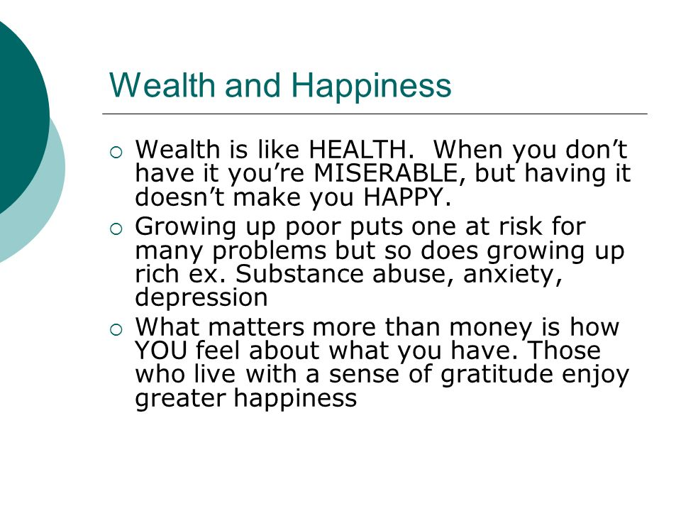 Wealth and Happiness Wealth is like HEALTH. When you don't have it you're MISERABLE, but having it doesn't make you HAPPY.