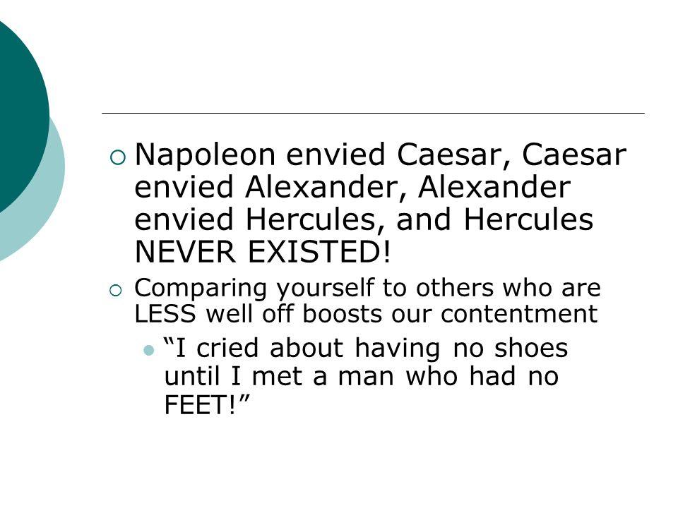 Napoleon envied Caesar, Caesar envied Alexander, Alexander envied Hercules, and Hercules NEVER EXISTED!