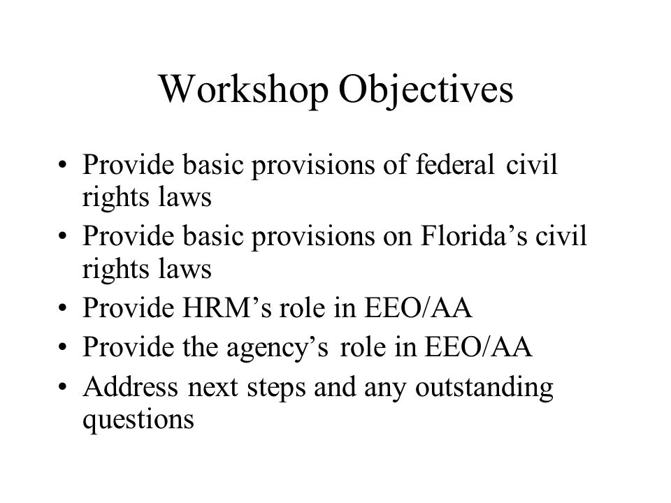 Workshop Objectives Provide basic provisions of federal civil rights laws. Provide basic provisions on Florida's civil rights laws.