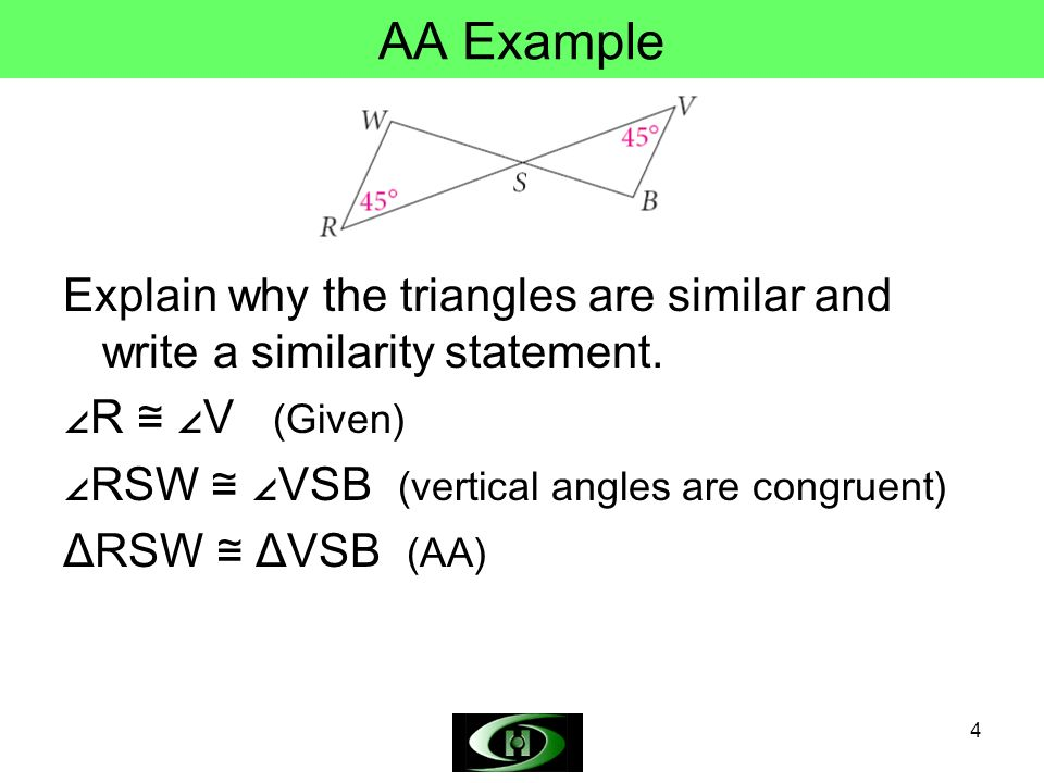AA Example Explain why the triangles are similar and write a similarity statement. ∠R ≅ ∠V (Given)