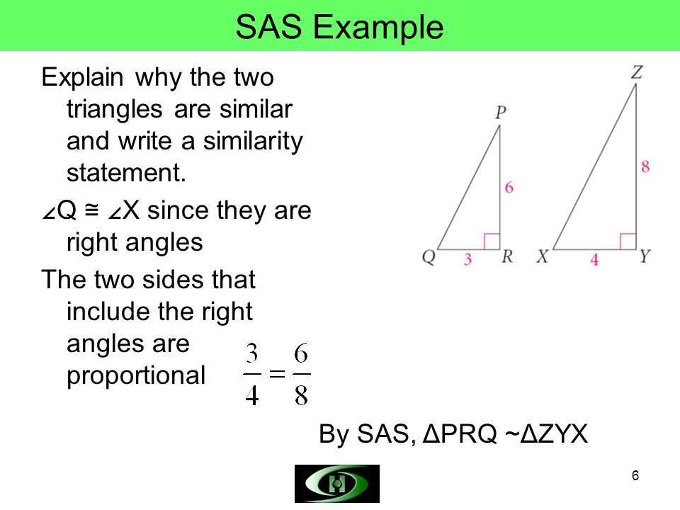SAS Example Explain why the two triangles are similar and write a similarity statement. ∠Q ≅ ∠X since they are right angles.