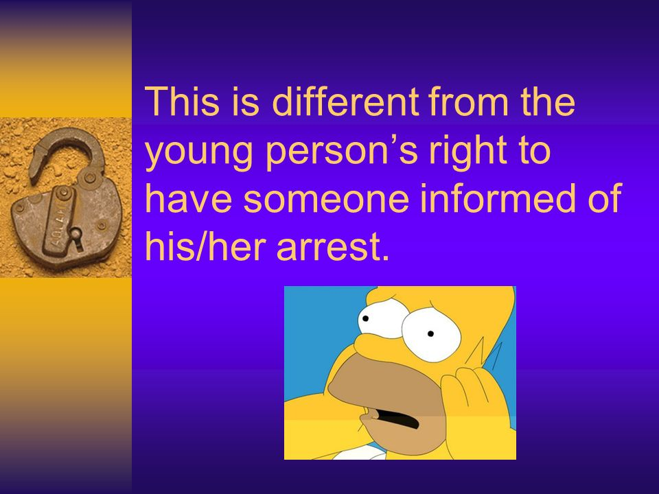 This is different from the young person's right to have someone informed of his/her arrest.
