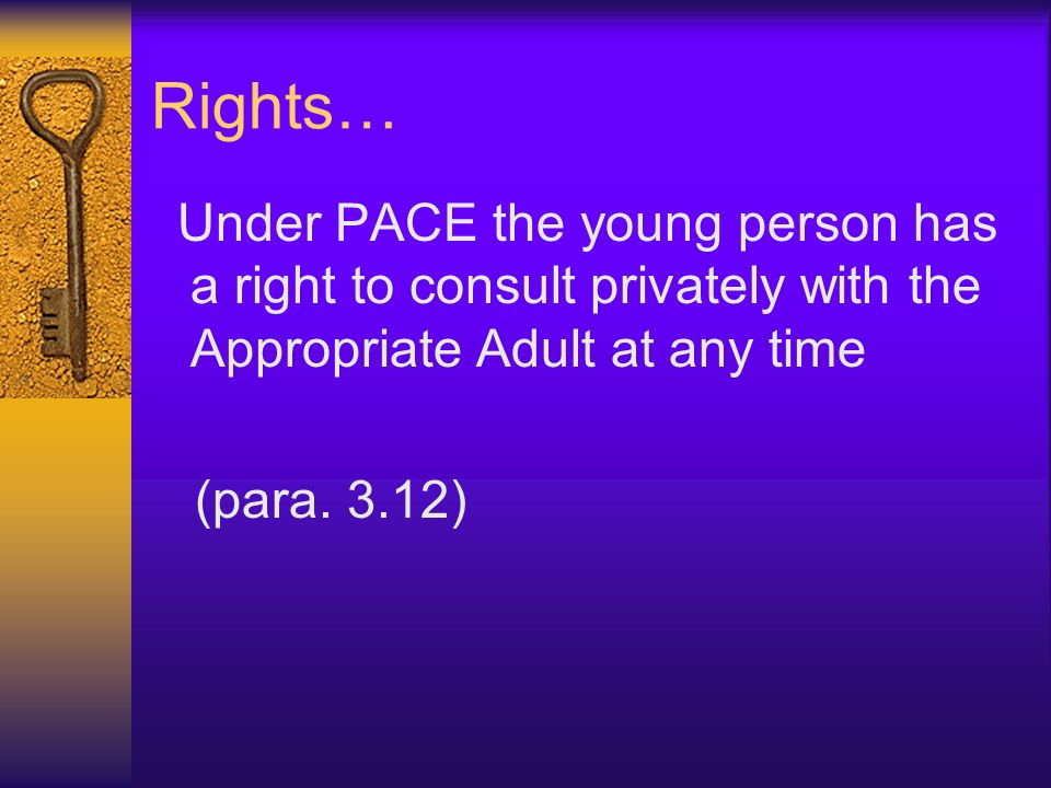 Rights… Under PACE the young person has a right to consult privately with the Appropriate Adult at any time.