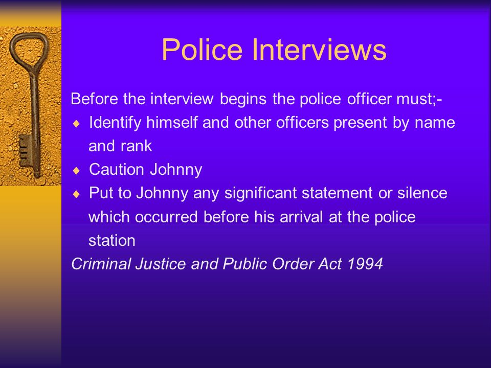 Police Interviews Before the interview begins the police officer must;- Identify himself and other officers present by name.