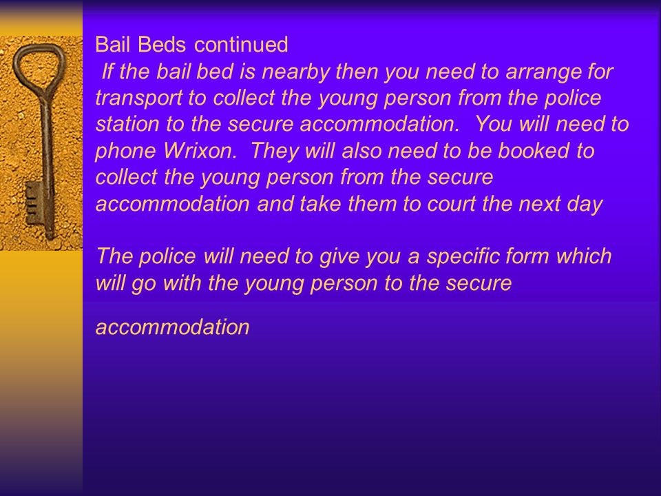 Bail Beds continued If the bail bed is nearby then you need to arrange for transport to collect the young person from the police station to the secure accommodation.