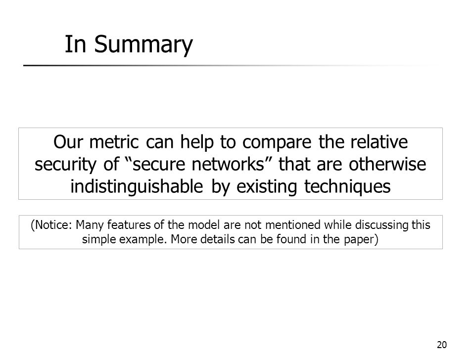 In Summary Our metric can help to compare the relative security of secure networks that are otherwise indistinguishable by existing techniques.