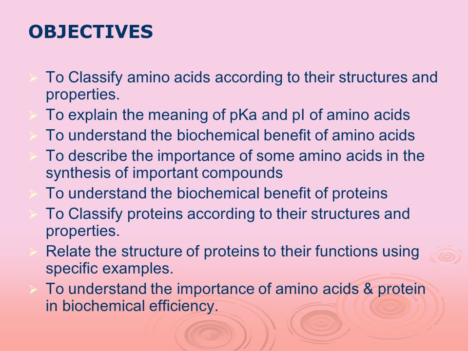 OBJECTIVES To Classify amino acids according to their structures and properties. To explain the meaning of pKa and pI of amino acids.