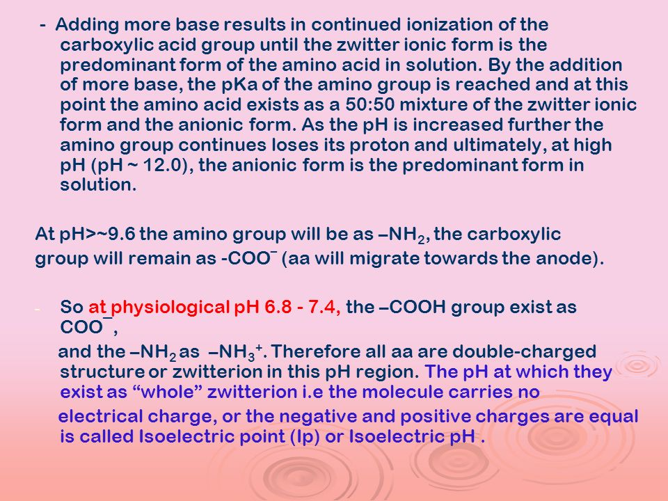 - Adding more base results in continued ionization of the carboxylic acid group until the zwitter ionic form is the predominant form of the amino acid in solution. By the addition of more base, the pKa of the amino group is reached and at this point the amino acid exists as a 50:50 mixture of the zwitter ionic form and the anionic form. As the pH is increased further the amino group continues loses its proton and ultimately, at high pH (pH ~ 12.0), the anionic form is the predominant form in solution.
