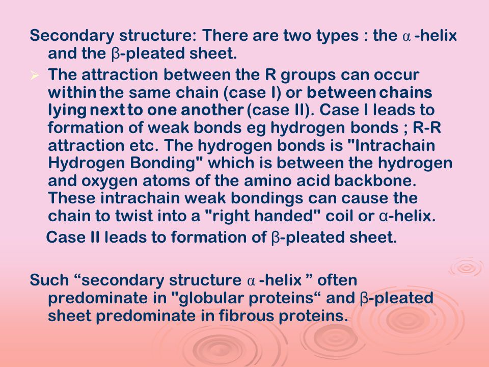 Secondary structure: There are two types : the α -helix and the β-pleated sheet.