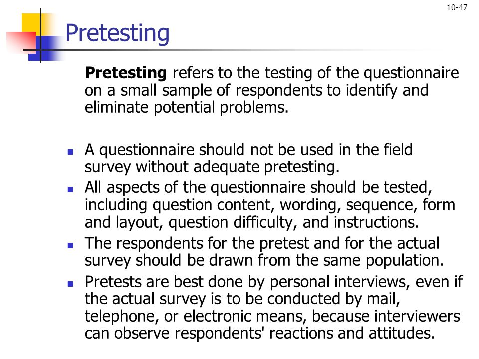 Pretesting Pretesting refers to the testing of the questionnaire on a small sample of respondents to identify and eliminate potential problems.