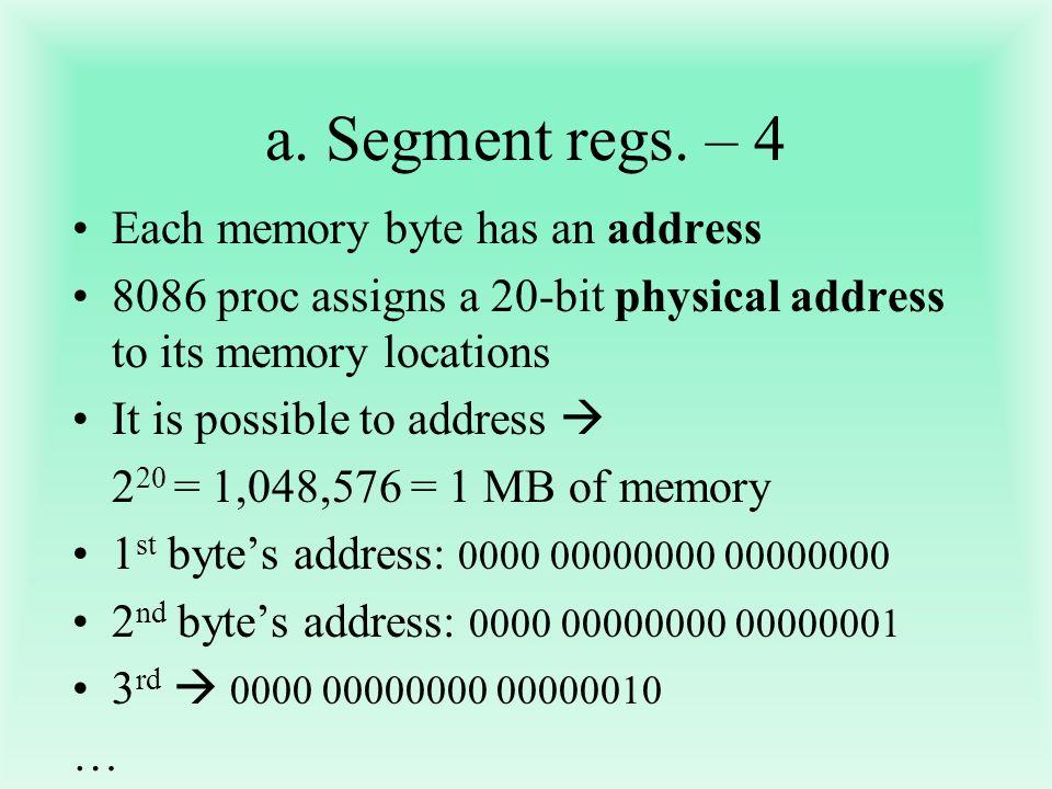 a. Segment regs. – 4 Each memory byte has an address