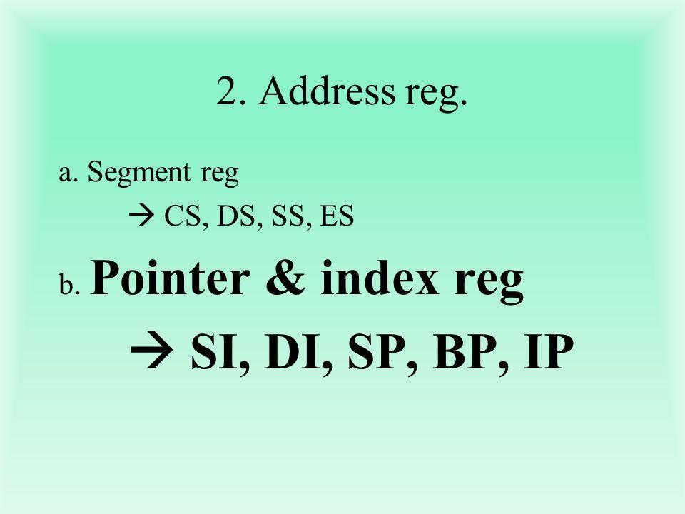  SI, DI, SP, BP, IP 2. Address reg. a. Segment reg  CS, DS, SS, ES