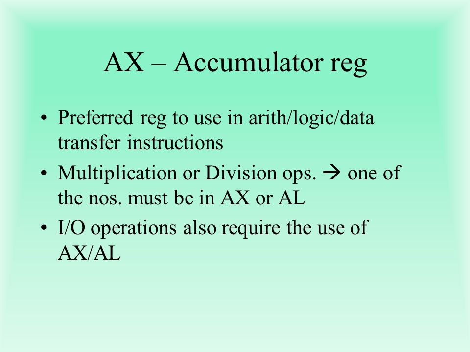 AX – Accumulator reg Preferred reg to use in arith/logic/data transfer instructions.